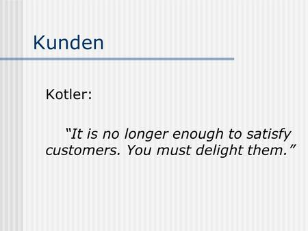 "Kunden Kotler: ""It is no longer enough to satisfy customers. You must delight them."""