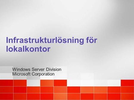Infrastrukturlösning för lokalkontor Windows Server Division Microsoft Corporation Windows Server Division Microsoft Corporation.