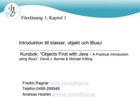 "Introduktion till klasser, objekt och BlueJ Kursbok: ""Objects First with Java - A Practical Introduction using BlueJ"", David J. Barnes & Michael Kölling."