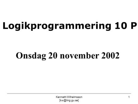 Kenneth Wilhelmsson 1 Logikprogrammering 10 P Onsdag 20 november 2002.