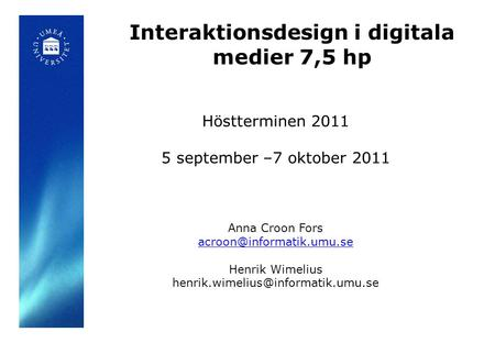 Interaktionsdesign i digitala medier 7,5 hp Höstterminen 2011 5 september –7 oktober 2011 Anna Croon Fors Henrik Wimelius