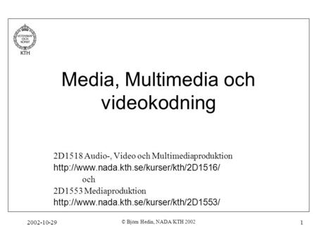 2002-10-29 © Björn Hedin, NADA/KTH 2002 1 Media, Multimedia och videokodning 2D1518 Audio-, Video och Multimediaproduktion