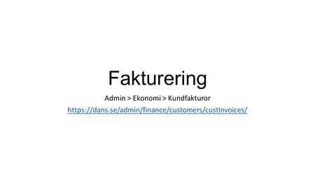 Fakturering Admin > Ekonomi > Kundfakturor https://dans.se/admin/finance/customers/custInvoices/