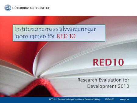 Www.gu.se RED10 Research Evaluation for Development 2010 RED10 | Susanne Holmgren och Gustav Bertilsson Uleberg Institutionernas självvärderingar inom.