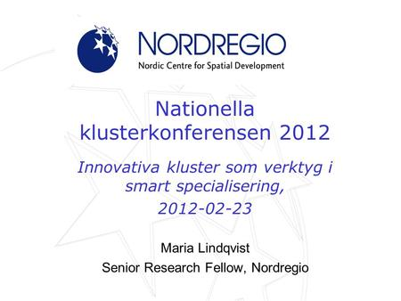 Nationella klusterkonferensen 2012 Innovativa kluster som verktyg i smart specialisering, 2012-02-23 Maria Lindqvist Senior Research Fellow, Nordregio.