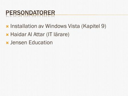  Installation av Windows Vista (Kapitel 9)  Haidar Al Attar (IT lärare)  Jensen Education.