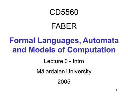 1 CD5560 FABER Formal Languages, Automata and Models of Computation Lecture 0 - Intro Mälardalen University 2005.