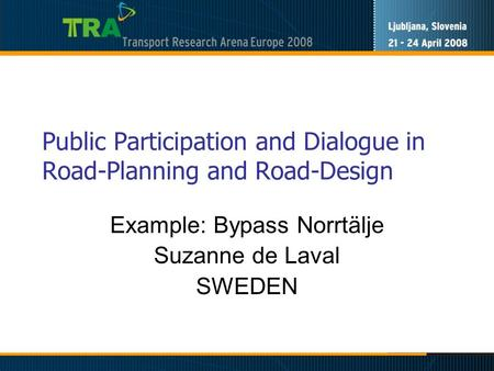 Public Participation and Dialogue in Road-Planning and Road-Design Example: Bypass Norrtälje Suzanne de Laval SWEDEN.