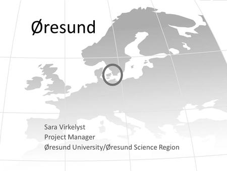 Øresund Sara Virkelyst Project Manager Øresund University/Øresund Science Region.