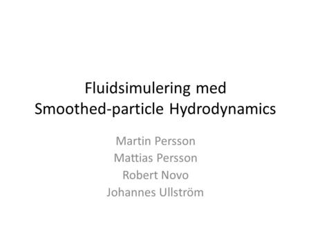 Fluidsimulering med Smoothed-particle Hydrodynamics Martin Persson Mattias Persson Robert Novo Johannes Ullström.