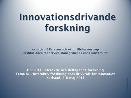 © Jan E Persson Ulrika Westrup ek dr Jan E Persson och ek dr Ulrika Westrup Institutionen för Service Management, Lunds universitet HSS2011: Interaktiv.
