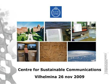 Centre for Sustainable Communications Vilhelmina 26 nov 2009.
