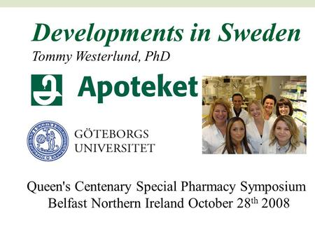 Developments in Sweden Tommy Westerlund, PhD Queen's Centenary Special Pharmacy Symposium Belfast Northern Ireland October 28 th 2008.