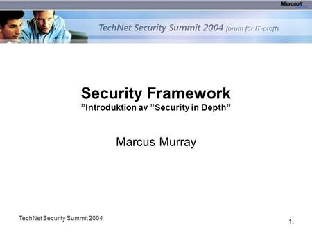 "1.1. TechNet Security Summit 2004 Security Framework ""Introduktion av ""Security in Depth"" Marcus Murray."