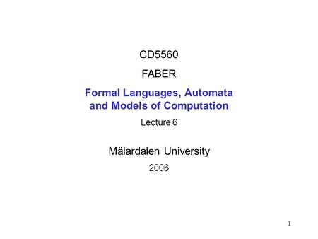 1 CD5560 FABER Formal Languages, Automata and Models of Computation Lecture 6 Mälardalen University 2006.