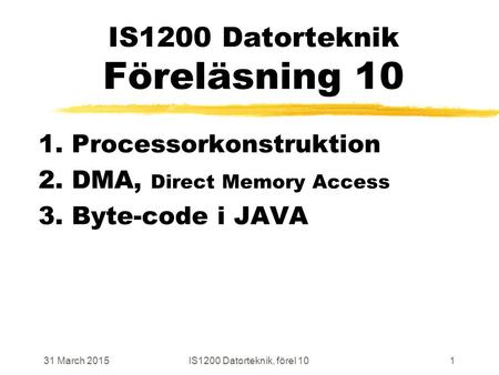 31 March 2015IS1200 Datorteknik, förel 101 IS1200 Datorteknik Föreläsning 10 1. Processorkonstruktion 2. DMA, Direct Memory Access 3. Byte-code i JAVA.