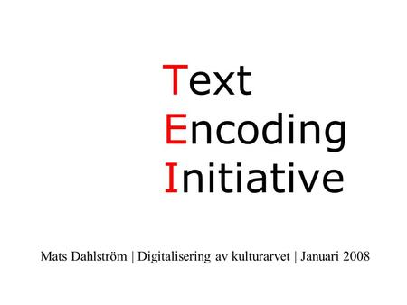 Text Encoding Initiative Mats Dahlström | Digitalisering av kulturarvet | Januari 2008.