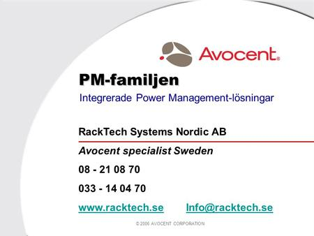 © 2006 AVOCENT CORPORATION PM-familjen Integrerade Power Management-lösningar RackTech Systems Nordic AB Avocent specialist Sweden 08 - 21 08 70 033 -