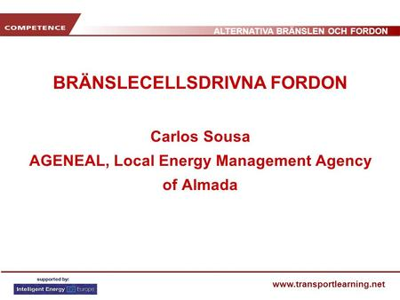 ALTERNATIVA BRÄNSLEN OCH FORDON www.transportlearning.net BRÄNSLECELLSDRIVNA FORDON Carlos Sousa AGENEAL, Local Energy Management Agency of Almada.