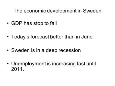The economic development in Sweden GDP has stop to fall Today's forecast better than in June Sweden is in a deep recession Unemployment is increasing fast.