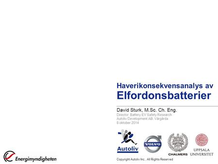Copyright Autoliv Inc., All Rights Reserved Haverikonsekvensanalys av Elfordonsbatterier David Sturk, M.Sc. Ch. Eng. Director Battery EV Safety Research.