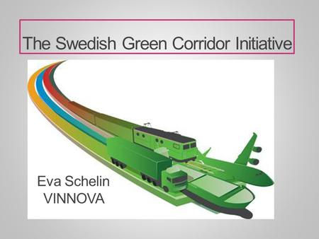 The Swedish Green Corridor Initiative Eva Schelin VINNOVA.