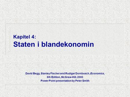 Kapitel 4: Staten i blandekonomin David Begg, Stanley Fischer and Rudiger Dornbusch, Economics, 6th Edition, McGraw-Hill, 2000 Power Point presentation.