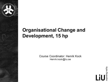 Organisational Change and Development, 15 hp Course Coordinator: Henrik Kock
