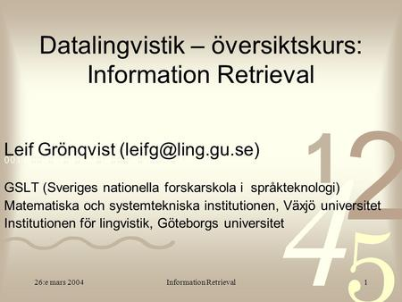26:e mars 2004Information Retrieval1 Datalingvistik – översiktskurs: Information Retrieval Leif Grönqvist GSLT (Sveriges nationella.
