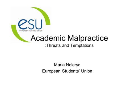 Academic Malpractice :Threats and Temptations Maria Noleryd European Students' Union.
