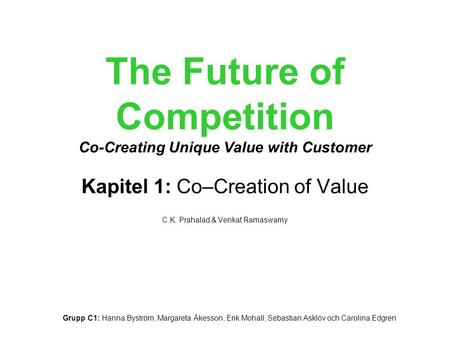 The Future of Competition Co-Creating Unique Value with Customer Kapitel 1: Co–Creation of Value C.K. Prahalad & Venkat Ramaswamy Grupp C1: Hanna Byström,
