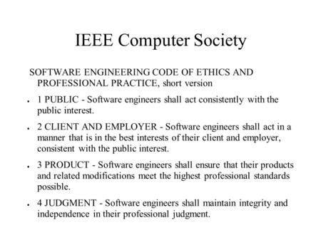 IEEE Computer Society SOFTWARE ENGINEERING CODE OF ETHICS AND PROFESSIONAL PRACTICE, short version ● 1 PUBLIC - Software engineers shall act consistently.