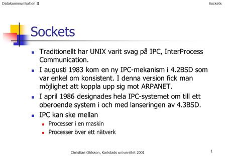 1 Sockets Traditionellt har UNIX varit svag på IPC, InterProcess Communication. I augusti 1983 kom en ny IPC-mekanism i 4.2BSD som var enkel om konsistent.