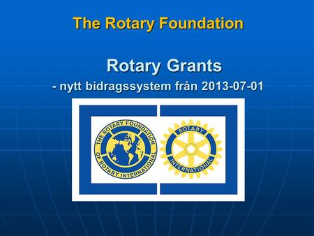 The Rotary Foundation The Rotary Foundation Rotary Grants - nytt bidragssystem från 2013-07-01.