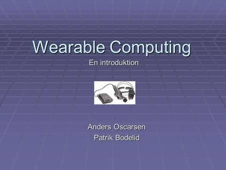 Wearable Computing Anders Oscarsen Patrik Bodelid En introduktion.