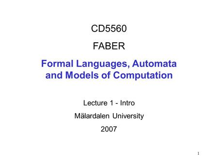 1 CD5560 FABER Formal Languages, Automata and Models of Computation Lecture 1 - Intro Mälardalen University 2007.