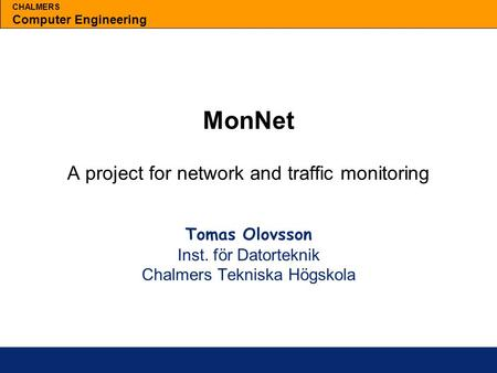 CHALMERS Computer Engineering MonNet A project for network and traffic monitoring Tomas Olovsson Inst. för Datorteknik Chalmers Tekniska Högskola.