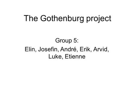 The Gothenburg project Group 5: Elin, Josefin, André, Erik, Arvid, Luke, Etienne.
