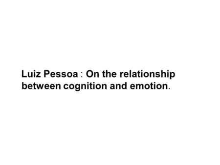 Luiz Pessoa : On the relationship between cognition and emotion.