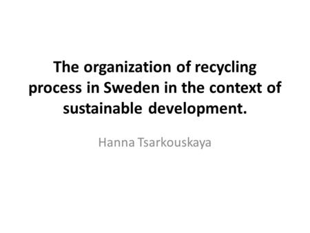 The organization of recycling process in Sweden in the context of sustainable development. Hanna Tsarkouskaya.