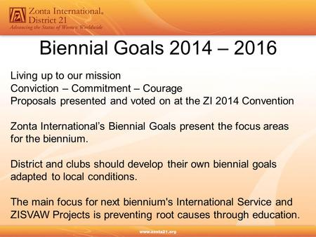 Biennial Goals 2014 – 2016 Living up to our mission Conviction – Commitment – Courage Proposals presented and voted on at the ZI 2014 Convention Zonta.