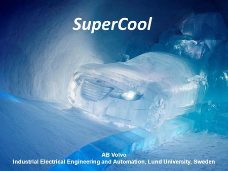 AB Volvo Industrial Electrical Engineering and Automation, Lund University, Sweden SuperCool.
