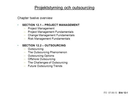 ITO 07-06-13 Bild 12-1 Projektstyrning och outsourcing Chapter twelve overview SECTION 12.1 – PROJECT MANAGEMENT –Project Management –Project Management.
