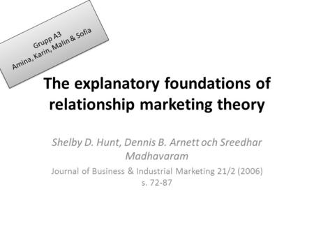 The explanatory foundations of relationship marketing theory Shelby D. Hunt, Dennis B. Arnett och Sreedhar Madhavaram Journal of Business & Industrial.