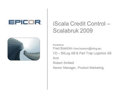 Presented by: iScala Credit Control – Scalabruk 2009 Fred Boström VD – BitLog AB & Part Trap Logistics AB And Robert Sinfield.