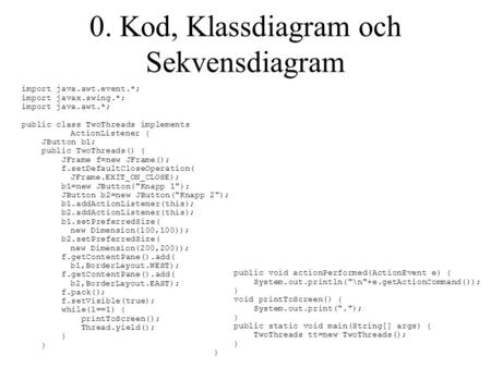 0. Kod, Klassdiagram och Sekvensdiagram import java.awt.event.*; import javax.swing.*; import java.awt.*; public class TwoThreads implements ActionListener.