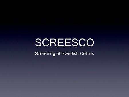SCREESCO Screening of Swedish Colons. Studiemål Påverkan på mortalitet i CRC i polpulationen Metod? PÅverkan på incidens i CRC.