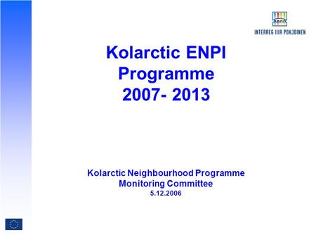 Kolarctic ENPI Programme 2007- 2013 Kolarctic Neighbourhood Programme Monitoring Committee 5.12.2006.