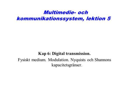 Multimedie- och kommunikationssystem, lektion 5 Kap 6: Digital transmission. Fysiskt medium. Modulation. Nyquists och Shannons kapacitetsgränser.