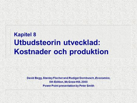 Kapitel 8 Utbudsteorin utvecklad: Kostnader och produktion David Begg, Stanley Fischer and Rudiger Dornbusch, Economics, 6th Edition, McGraw-Hill, 2000.